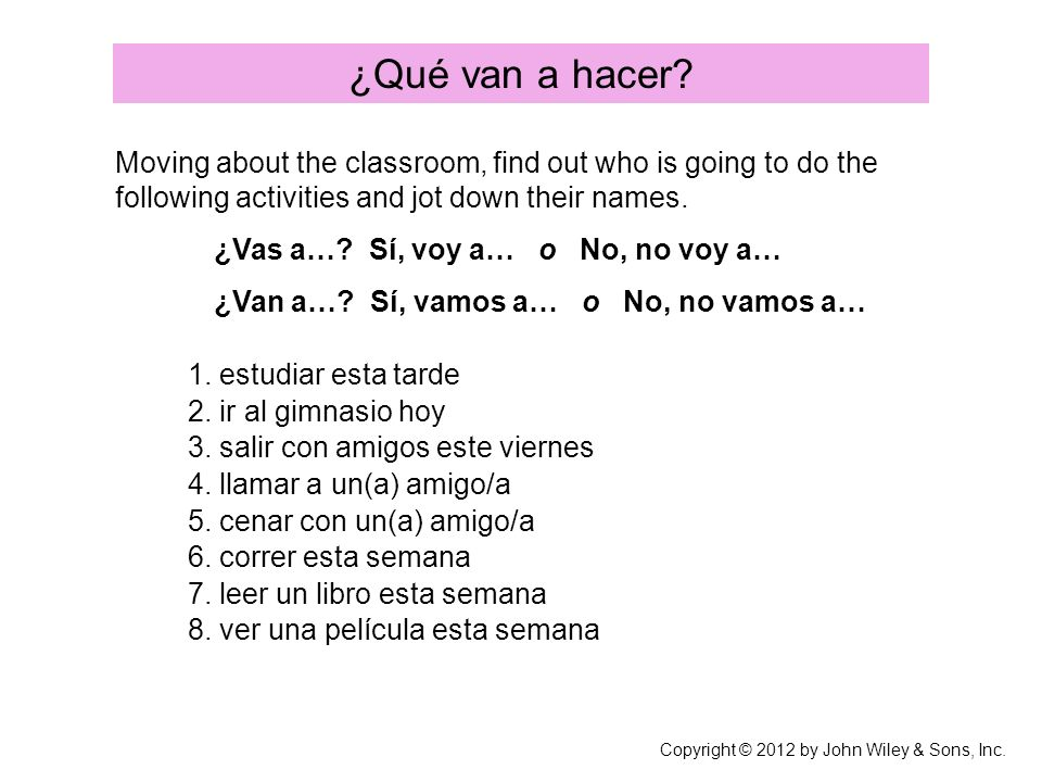 ¿Qué van a hacer? Moving about the classroom, find out who is going to do the following activities and jot down their names. ¿Vas a…? Sí, voy a… o No,