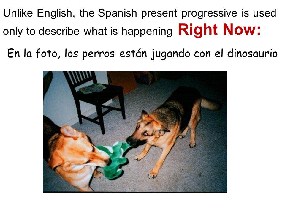 Unlike English, the Spanish present progressive is used only to describe what is happening Right Now: En la foto, los perros están jugando con el dinosaurio
