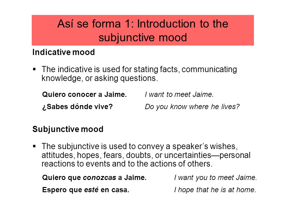 Así se forma 1: Introduction to the subjunctive mood Indicative mood The indicative is used for stating facts, communicating knowledge, or asking ques