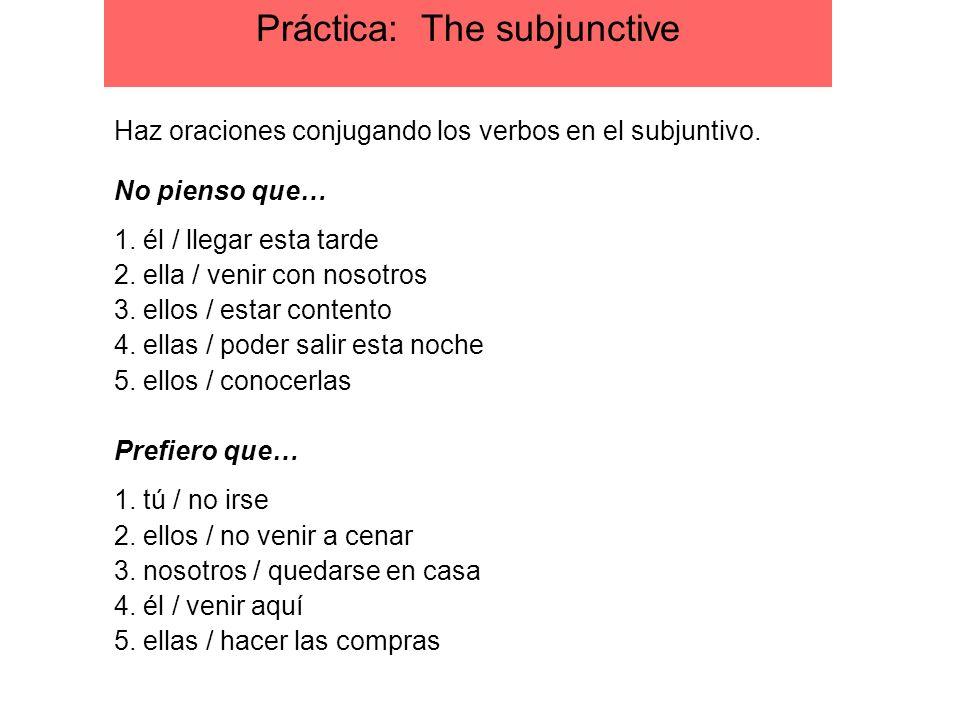 Práctica: The subjunctive Haz oraciones conjugando los verbos en el subjuntivo. No pienso que… 1. él / llegar esta tarde 2. ella / venir con nosotros