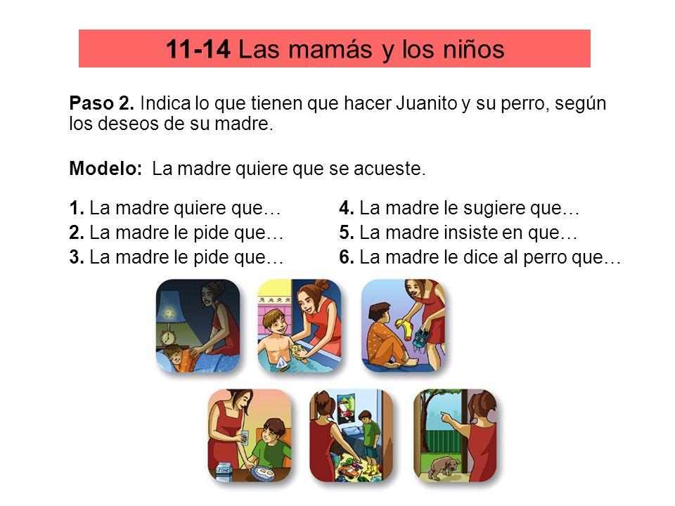 11-14 Las mamás y los niños Paso 2. Indica lo que tienen que hacer Juanito y su perro, según los deseos de su madre. Modelo: La madre quiere que se ac