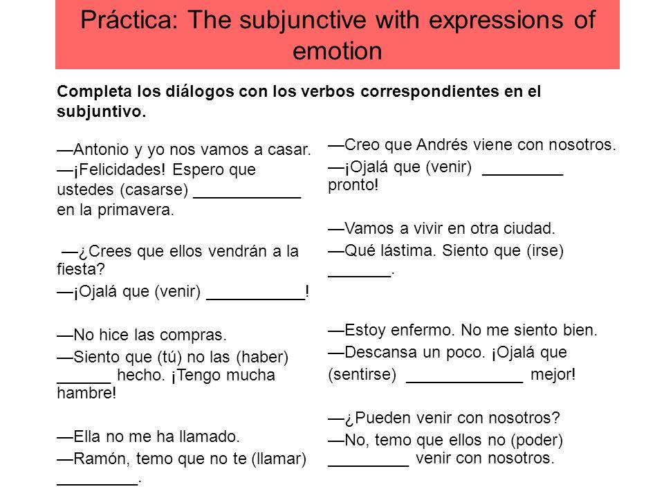 Práctica: The subjunctive with expressions of emotion Creo que Andrés viene con nosotros. ¡Ojalá que (venir) _________ pronto! Vamos a vivir en otra c