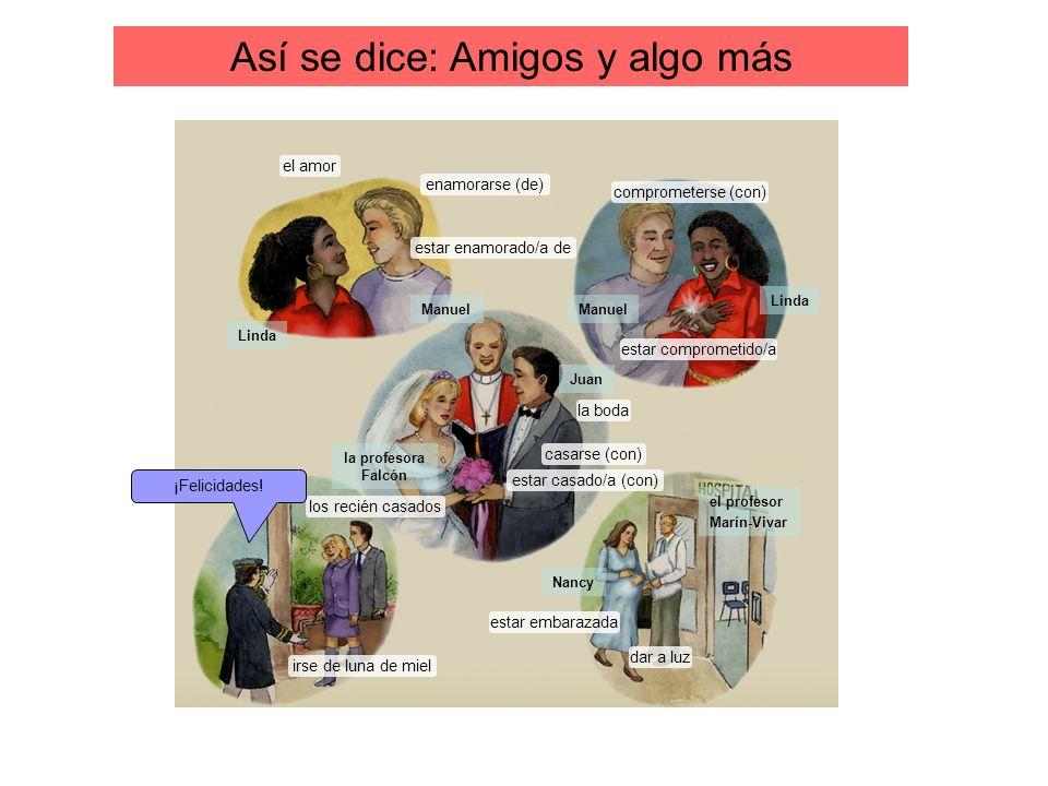 Así se dice: Amigos y algo más el amor enamorarse (de) estar enamorado/a de comprometerse (con) estar comprometido/a la boda estar casado/a (con) casa