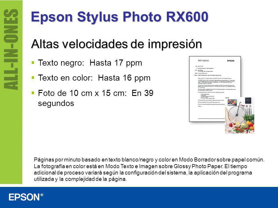 Epson Stylus Photo RX600 Altas velocidades de impresión Texto negro: Hasta 17 ppm Texto en color: Hasta 16 ppm Foto de 10 cm x 15 cm: En 39 segundos P
