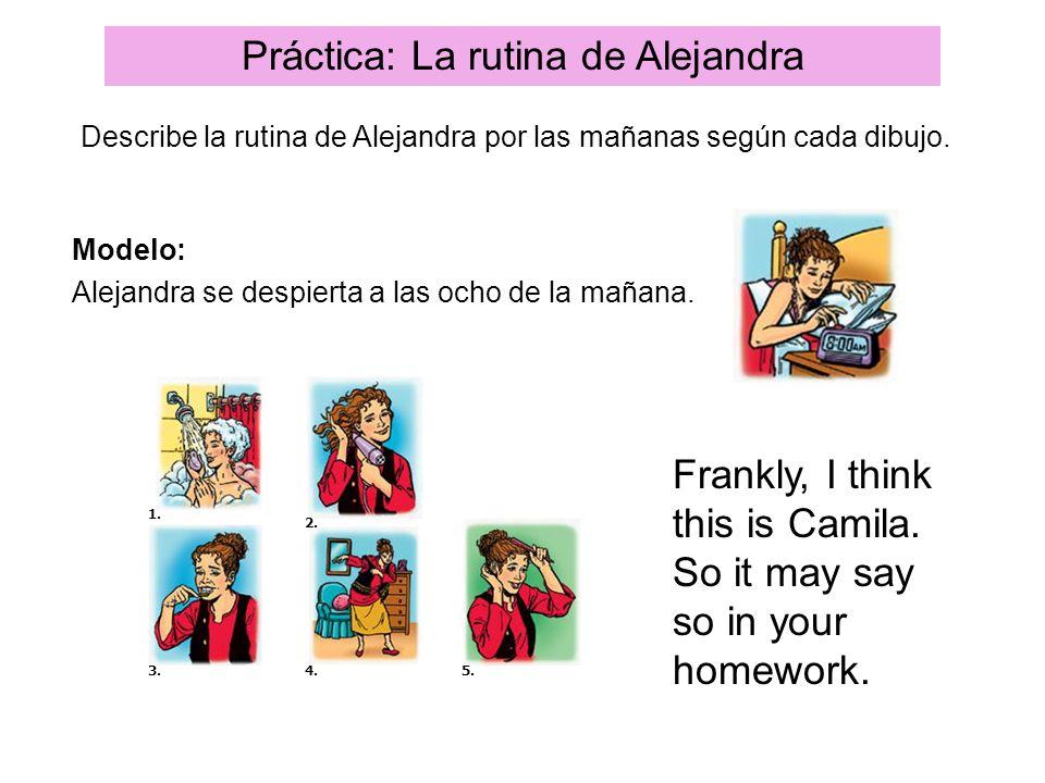 Práctica: La rutina de Alejandra Describe la rutina de Alejandra por las mañanas según cada dibujo. Modelo: Alejandra se despierta a las ocho de la ma