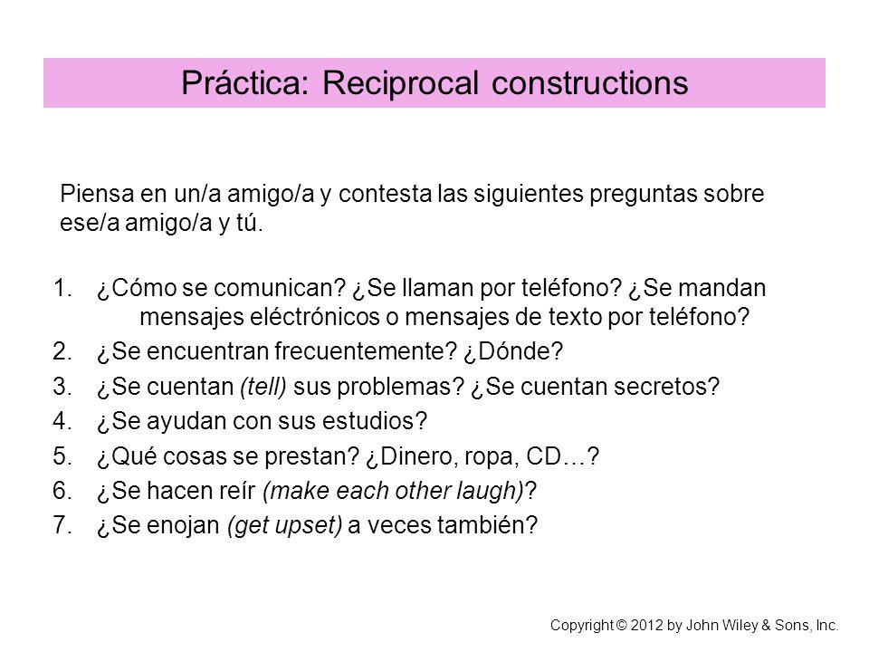 Práctica: Reciprocal constructions Copyright © 2012 by John Wiley & Sons, Inc. 1.¿Cómo se comunican? ¿Se llaman por teléfono? ¿Se mandan mensajes eléc