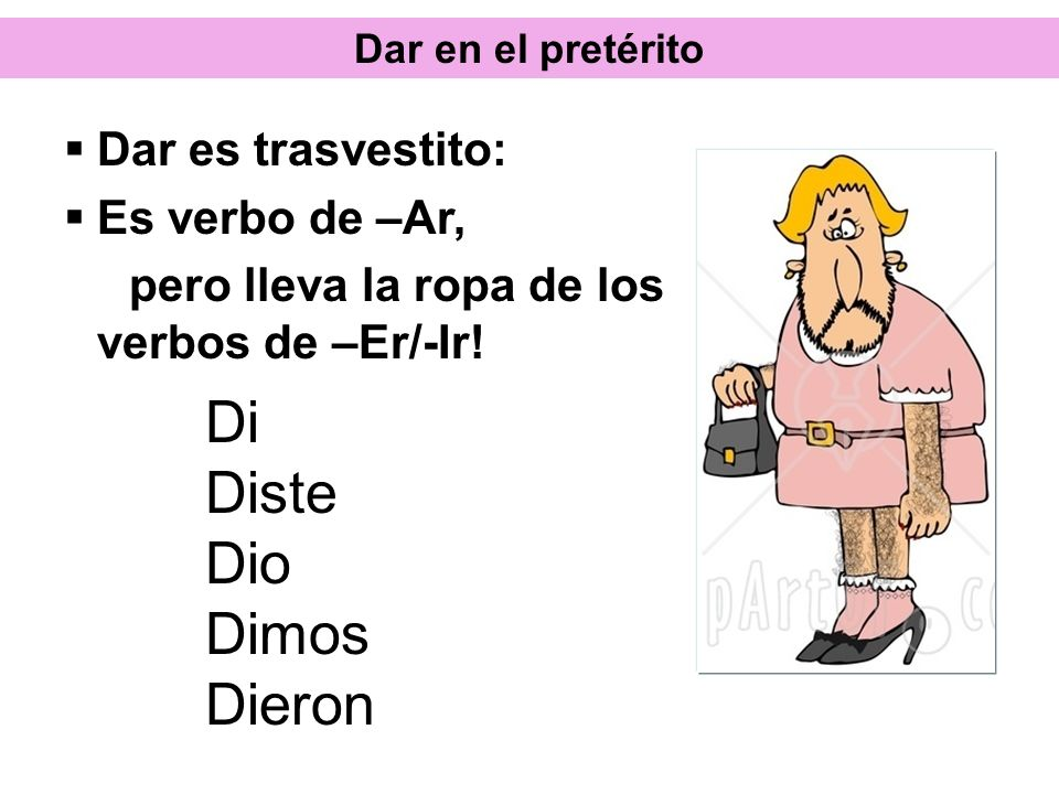 Dar en el pretérito Di Diste Dio Dimos Dieron Dar es trasvestito: Es verbo de –Ar, pero lleva la ropa de los verbos de –Er/-Ir!