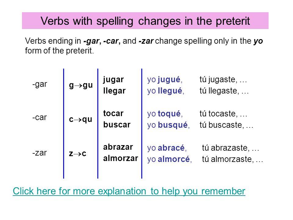 Verbs with spelling changes in the preterit -gar -car -zar g gu c qu yo jugué, yo llegué, yo toqué, yo busqué, z c jugar llegar tocar buscar abrazar a