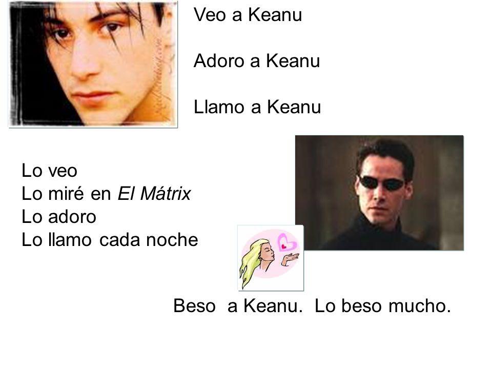 Veo a Keanu Adoro a Keanu Llamo a Keanu Lo veo Lo miré en El Mátrix Lo adoro Lo llamo cada noche Beso a Keanu. Lo beso mucho.