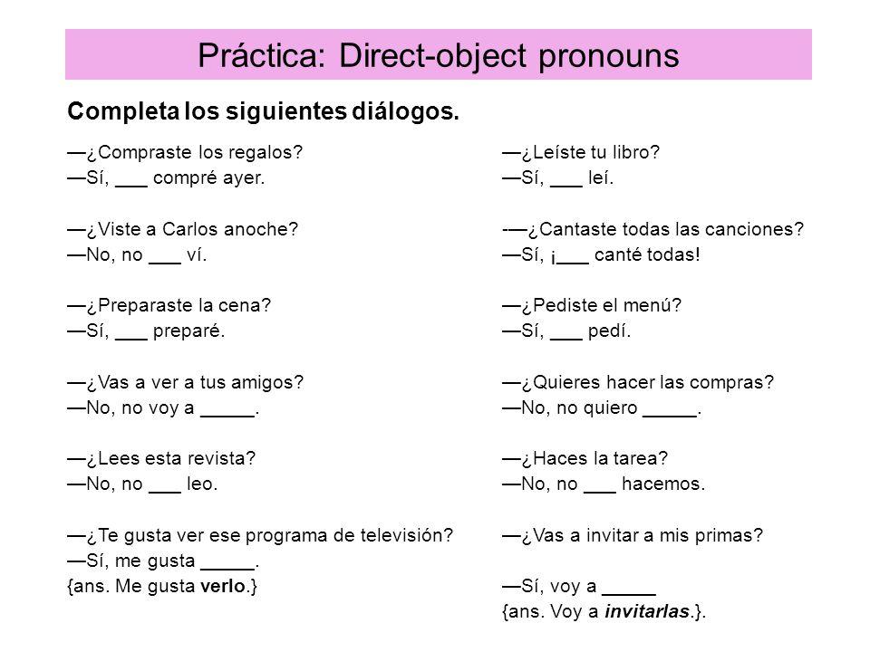 Práctica: Direct-object pronouns Completa los siguientes diálogos. ¿Compraste los regalos?¿Leíste tu libro? Sí, ___ compré ayer.Sí, ___ leí. ¿Viste a