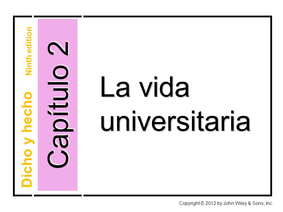 Capítulo 2 Copyright © 2012 by John Wiley & Sons, Inc. La vida universitaria Dicho y hecho Ninth edition