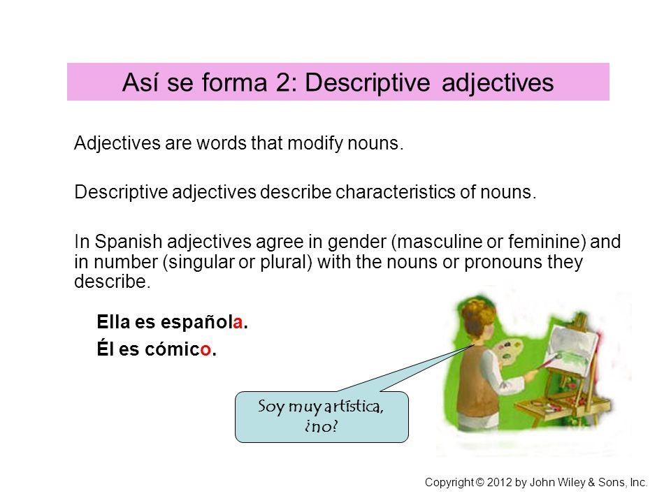 Así se forma 2: Descriptive adjectives Adjectives are words that modify nouns. Descriptive adjectives describe characteristics of nouns. In Spanish ad