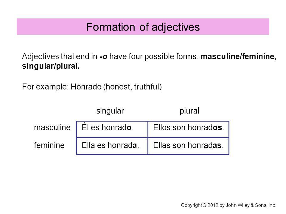 Formation of adjectives masculine feminine Él es honrado. Ella es honrada. Ellos son honrados. Ellas son honradas. Adjectives that end in -o have four