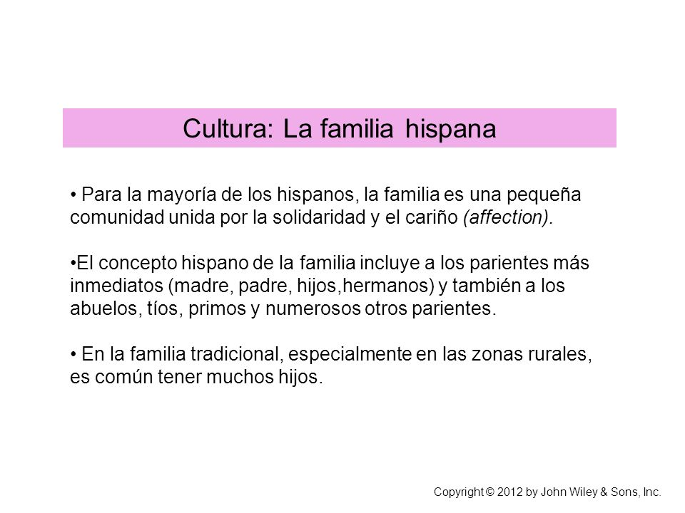 Cultura: La familia hispana Copyright © 2012 by John Wiley & Sons, Inc. Para la mayoría de los hispanos, la familia es una pequeña comunidad unida por