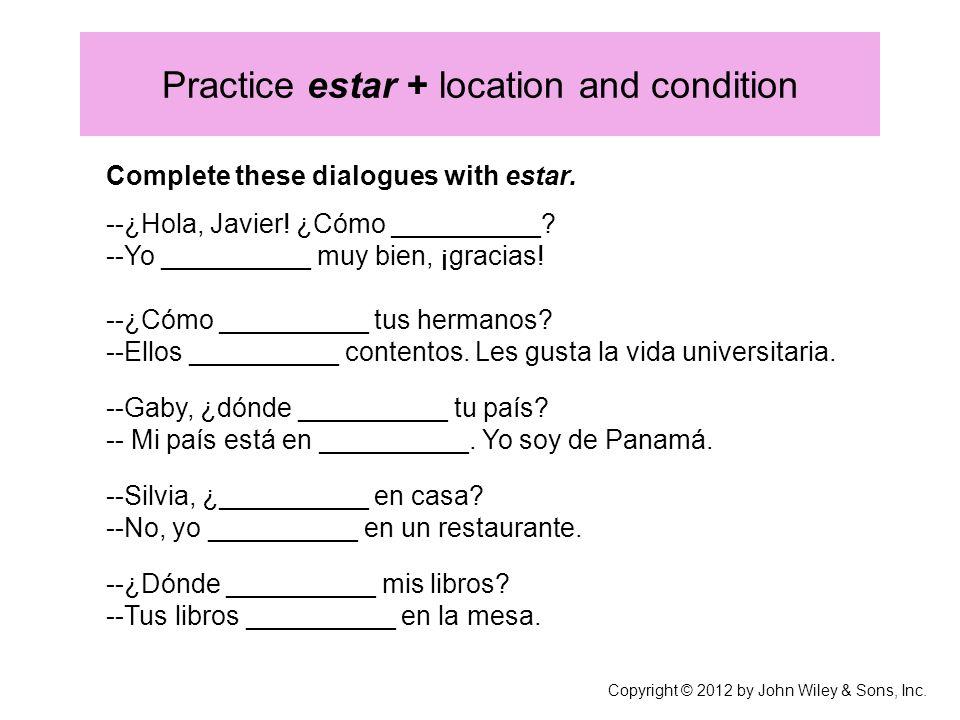 Practice estar + location and condition Complete these dialogues with estar. --¿Hola, Javier! ¿Cómo __________? --Yo __________ muy bien, ¡gracias! --