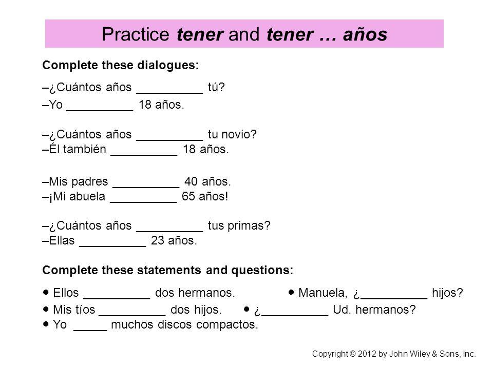Practice tener and tener … años Complete these dialogues: –¿Cuántos años __________ tú? –Yo __________ 18 años. –¿Cuántos años __________ tu novio? –É