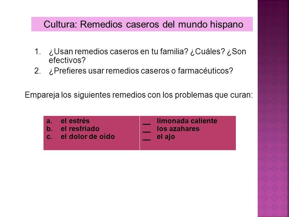 Cultura: Remedios caseros del mundo hispano 1.¿Usan remedios caseros en tu familia? ¿Cuáles? ¿Son efectivos? 2.¿Prefieres usar remedios caseros o farm