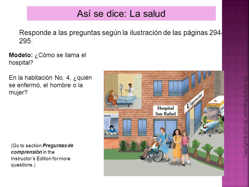Así se dice: La salud Copyright © 2012 by John Wiley & Sons, Inc. Responde a las preguntas según la ilustración de las páginas 294- 295. Modelo: ¿Cómo