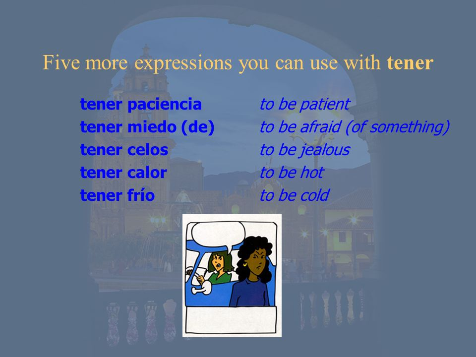 Five more expressions you can use with tener tener paciencia tener miedo (de) tener celos tener calor tener frío to be patient to be afraid (of someth