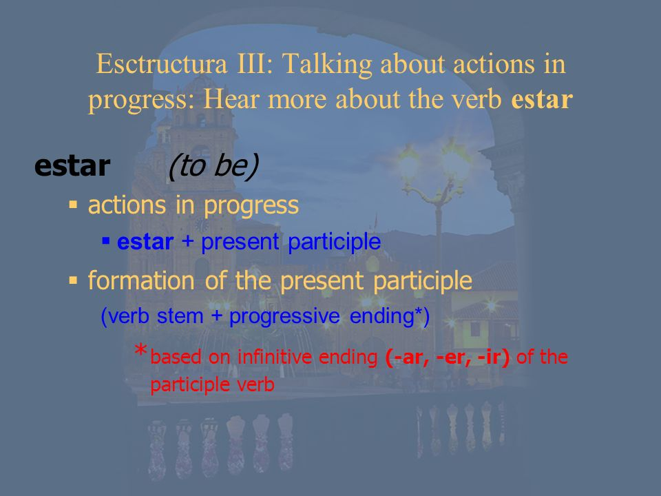 Esctructura III: Talking about actions in progress: Hear more about the verb estar estar(to be) actions in progress estar + present participle formati