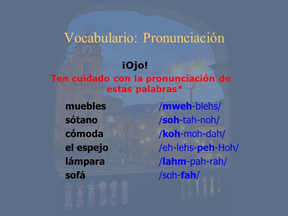 Vocabulario: Pronunciación ¡Ojo! Ten cuidado con la pronunciación de estas palabras* muebles sótano cómoda el espejo lámpara sofá /mweh-blehs/ /soh-ta