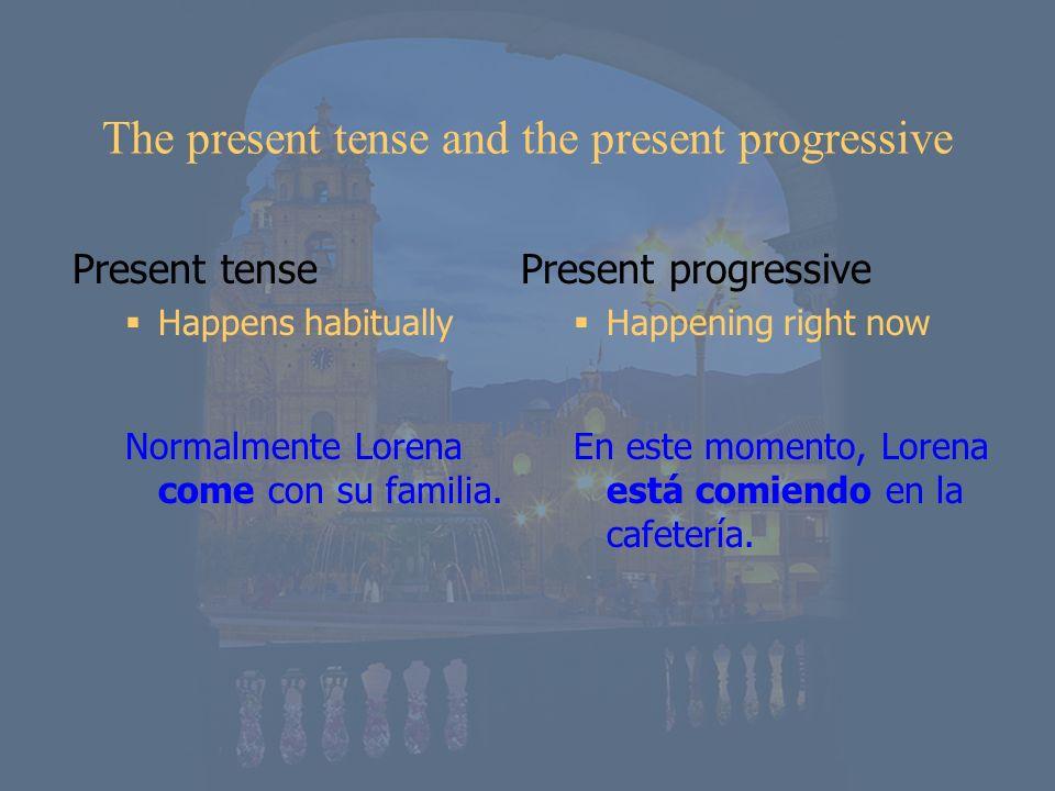 The present tense and the present progressive Present tense Happens habitually Normalmente Lorena come con su familia. Present progressive Happening r