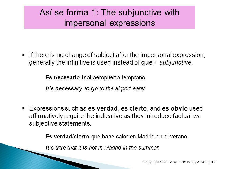 Así se forma 1: The subjunctive with impersonal expressions If there is no change of subject after the impersonal expression, generally the infinitive is used instead of que + subjunctive.