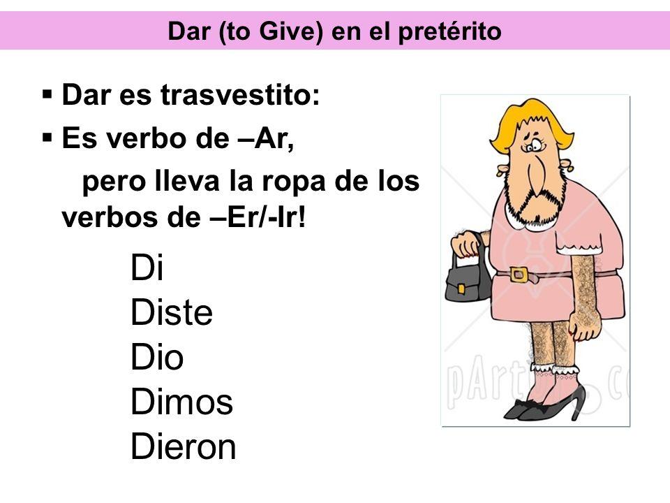 Dar (to Give) en el pretérito Di Diste Dio Dimos Dieron Dar es trasvestito: Es verbo de –Ar, pero lleva la ropa de los verbos de –Er/-Ir!