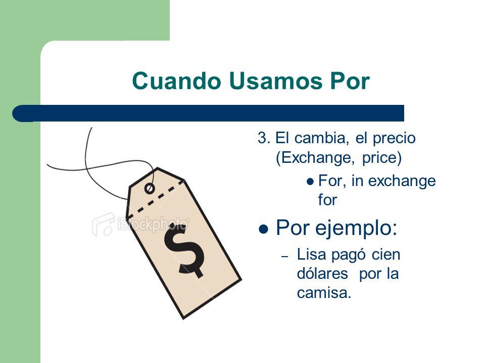 Cuando Usamos Por 3. El cambia, el precio (Exchange, price) For, in exchange for Por ejemplo: – Lisa pagó cien dólares por la camisa.