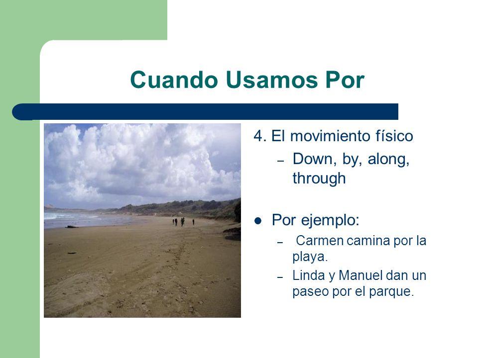 Cuando Usamos Por 4. El movimiento físico – Down, by, along, through Por ejemplo: – Carmen camina por la playa. – Linda y Manuel dan un paseo por el p