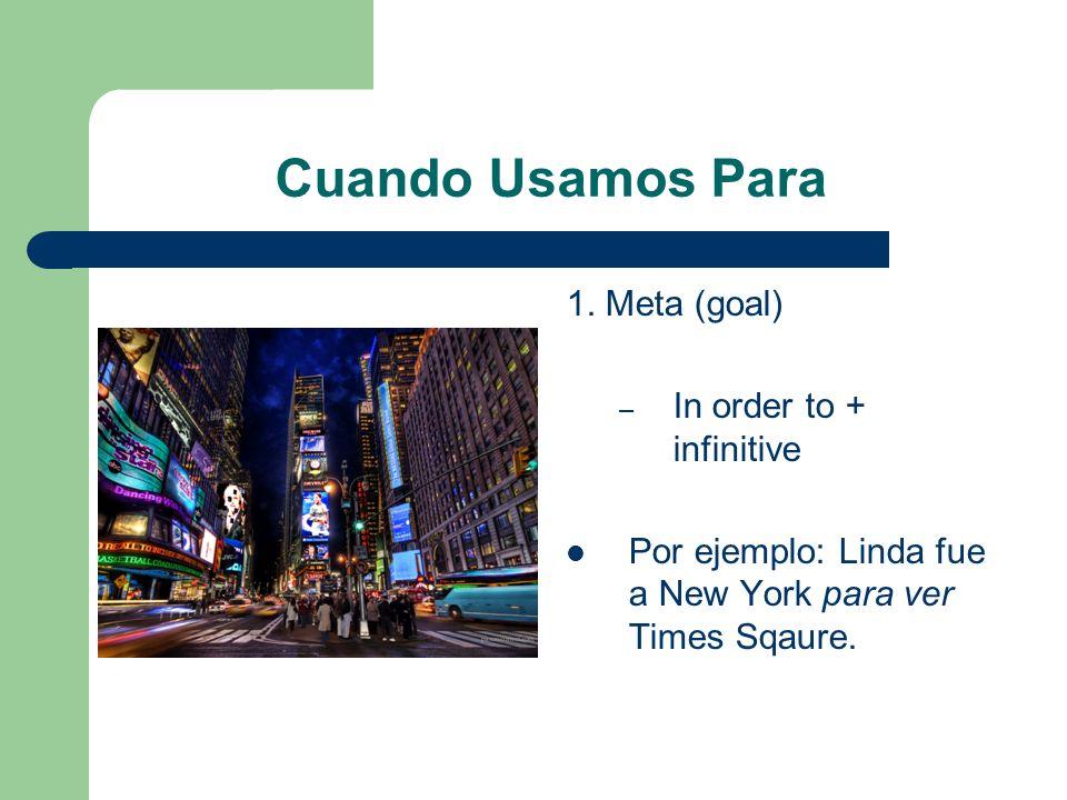 Cuando Usamos Para 1. Meta (goal) – In order to + infinitive Por ejemplo: Linda fue a New York para ver Times Sqaure.