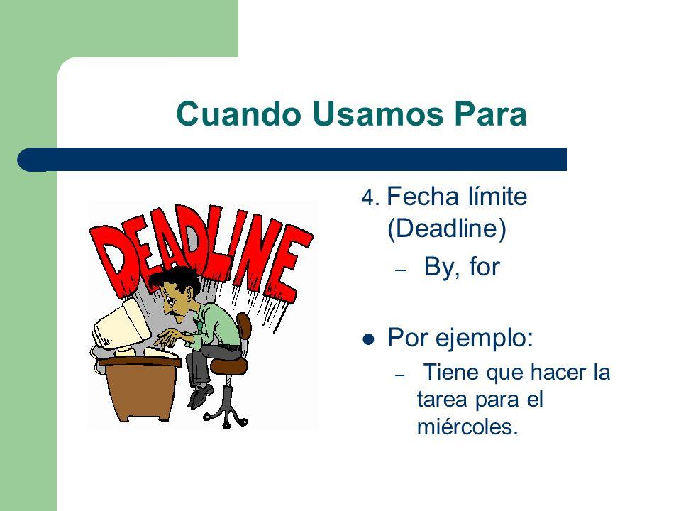 Cuando Usamos Para 4. Fecha límite (Deadline) – By, for Por ejemplo: – Tiene que hacer la tarea para el miércoles.