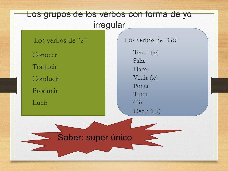 Los grupos de los verbos con forma de yo irregular Los verbos de z Los verbos de Go Conocer Traducir Conducir Producir Lucir Tener (ie) Salir Hacer Ve
