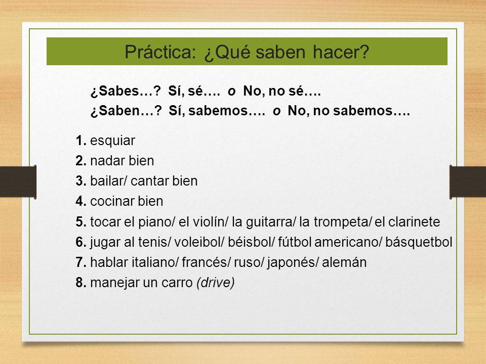 Práctica: ¿Qué saben hacer? ¿Sabes…? Sí, sé…. o No, no sé…. ¿Saben…? Sí, sabemos…. o No, no sabemos…. 1. esquiar 2. nadar bien 3. bailar/ cantar bien