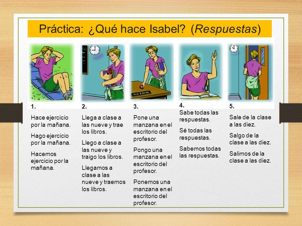 Práctica: ¿Qué hace Isabel? (Respuestas) 1. Hace ejercicio por la mañana. Hago ejercicio por la mañana. Hacemos ejercicio por la mañana. 2. Llega a cl
