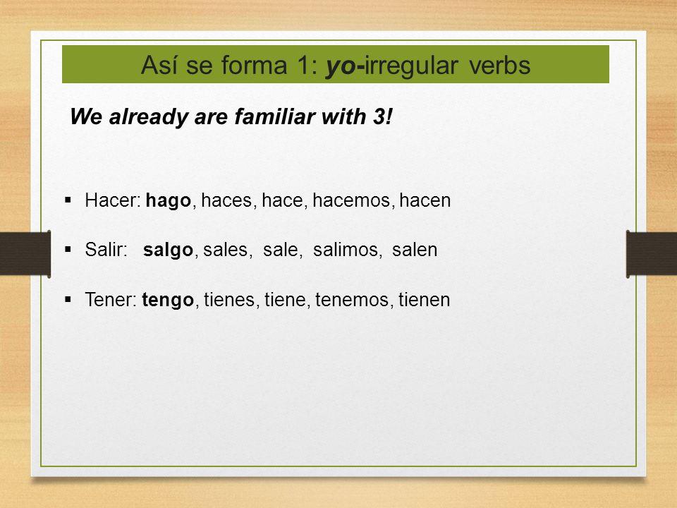 Así se forma 1: yo-irregular verbs We already are familiar with 3! Hacer: hago, haces, hace, hacemos, hacen Salir: salgo, sales, sale, salimos, salen