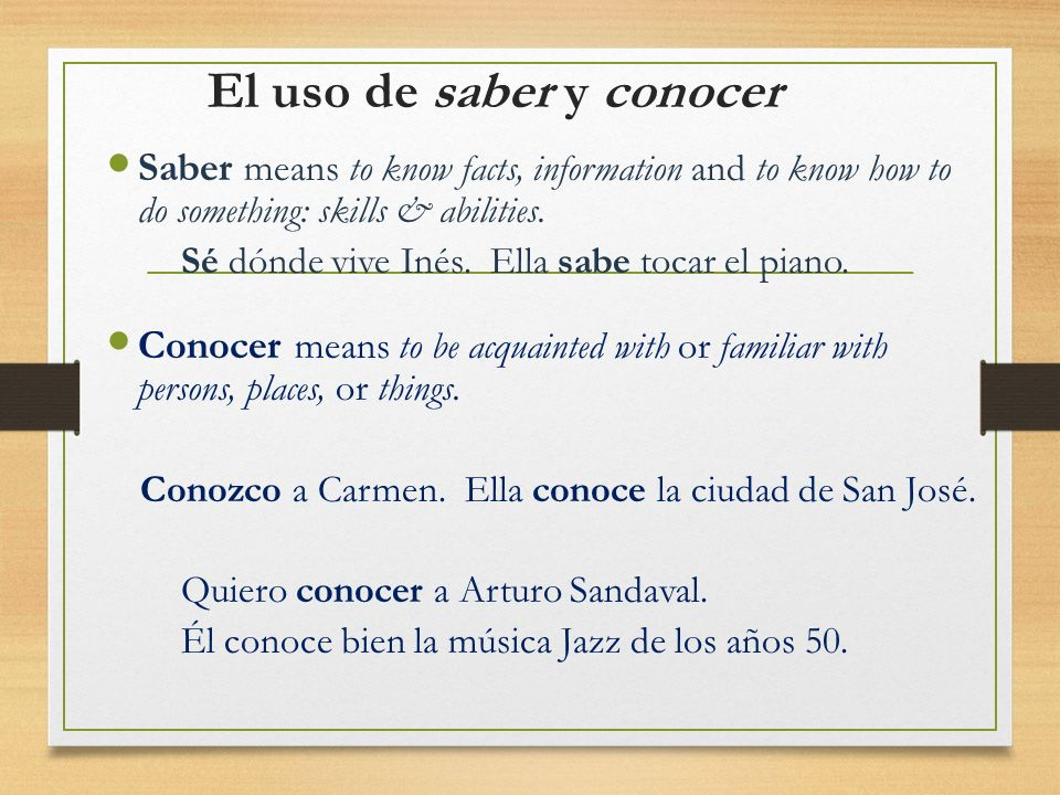 El uso de saber y conocer Saber means to know facts, information and to know how to do something: skills & abilities. Sé dónde vive Inés. Ella sabe to