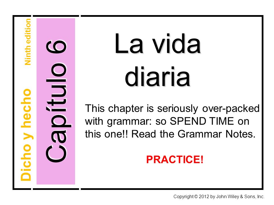 Capítulo 6 La vida diaria Copyright © 2012 by John Wiley & Sons, Inc. Dicho y hecho Ninth edition This chapter is seriously over-packed with grammar: