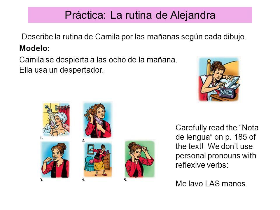 Práctica: La rutina de Alejandra Describe la rutina de Camila por las mañanas según cada dibujo. Modelo: Camila se despierta a las ocho de la mañana.