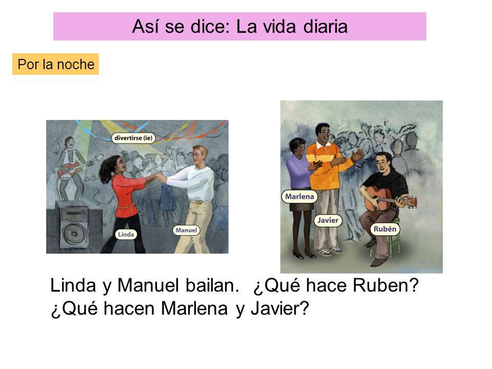 Así se dice: La vida diaria Por la noche Linda y Manuel bailan. ¿Qué hace Ruben? ¿Qué hacen Marlena y Javier?