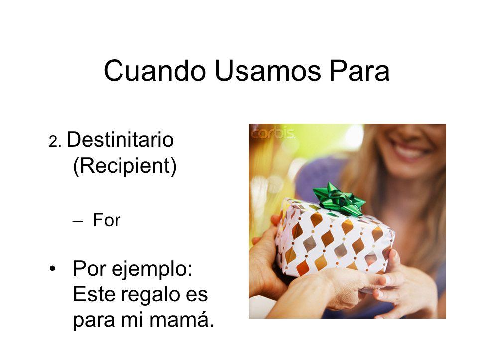 Cuando Usamos Para 2. Destinitario (Recipient) –For Por ejemplo: Este regalo es para mi mamá.