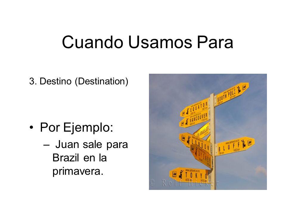 Cuando Usamos Para 3. Destino (Destination) Por Ejemplo: – Juan sale para Brazil en la primavera.