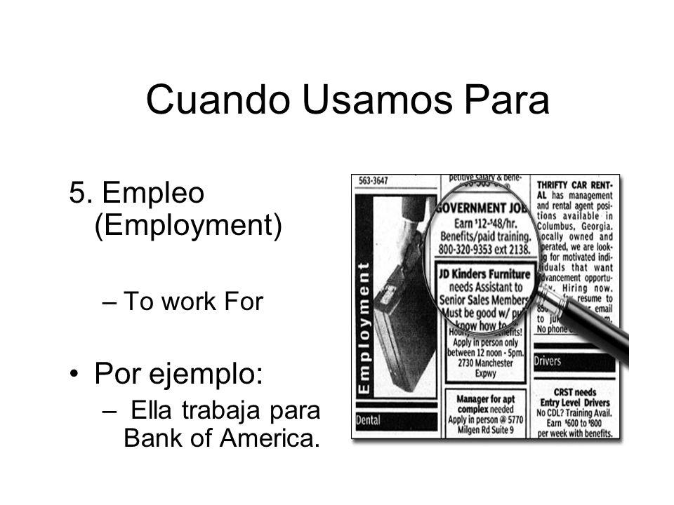 Cuando Usamos Para 5. Empleo (Employment) –To work For Por ejemplo: – Ella trabaja para Bank of America.