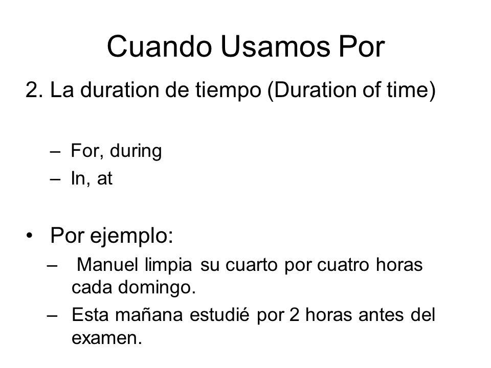 Cuando Usamos Por 2.La duration de tiempo (Duration of time) –For, during –In, at Por ejemplo: – Manuel limpia su cuarto por cuatro horas cada domingo