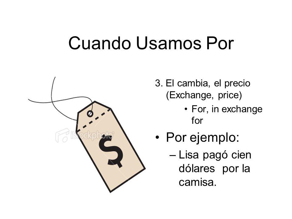 Cuando Usamos Por 3. El cambia, el precio (Exchange, price) For, in exchange for Por ejemplo: –Lisa pagó cien dólares por la camisa.