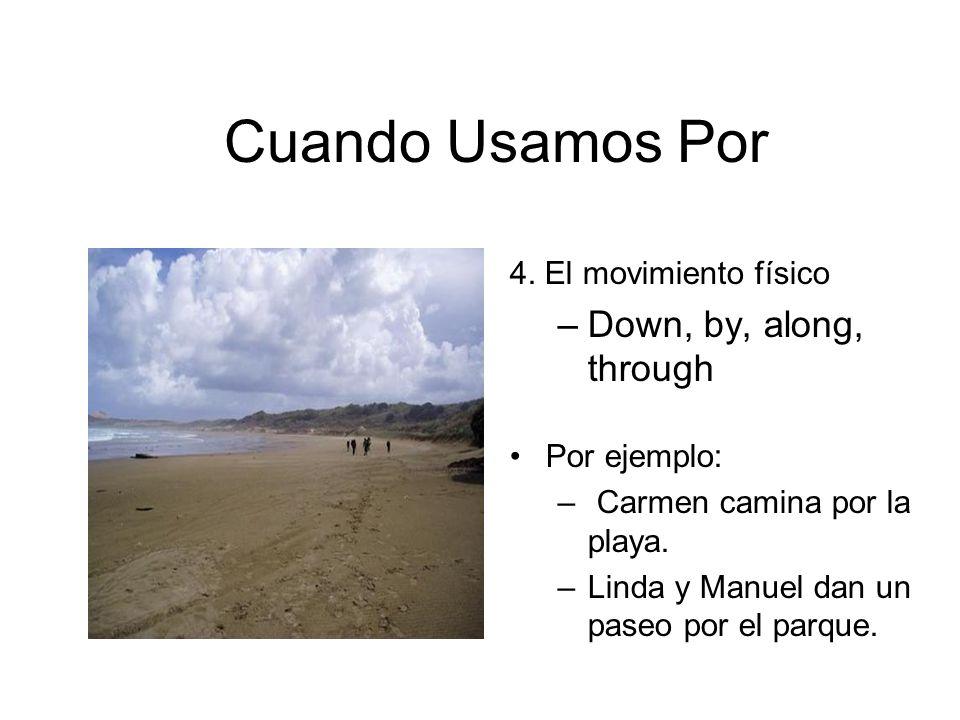 Cuando Usamos Por 4. El movimiento físico –Down, by, along, through Por ejemplo: – Carmen camina por la playa. –Linda y Manuel dan un paseo por el par