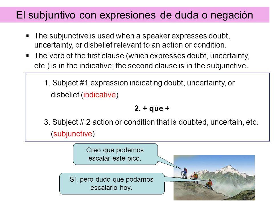 El subjuntivo con expresiones de duda o negación The subjunctive is used when a speaker expresses doubt, uncertainty, or disbelief relevant to an acti
