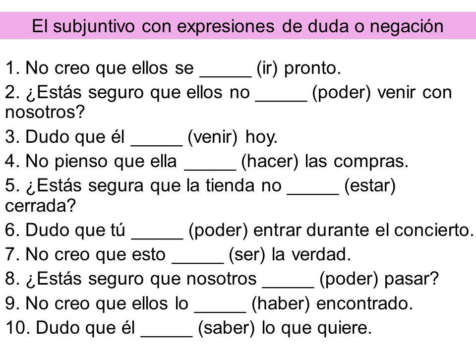 El subjuntivo con expresiones de duda o negación 1. No creo que ellos se _____ (ir) pronto. 2. ¿Estás seguro que ellos no _____ (poder) venir con noso