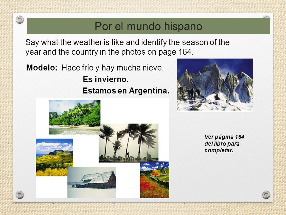Por el mundo hispano Say what the weather is like and identify the season of the year and the country in the photos on page 164.