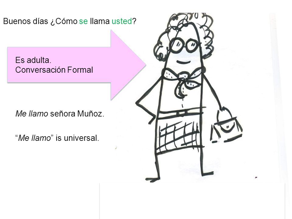 Buenos días ¿Cómo se llama usted? Me llamo señora Muñoz. Es adulta. Conversación Formal Me llamo is universal.